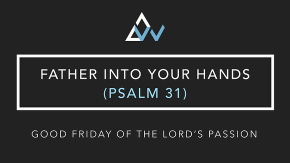 Father Into Your Hands (Psalm 31) [Good Friday of the Lord's Passion | Year ABC]