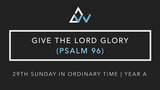 Give The Lord Glory (Psalm 96) [29th Sunday in Ordinary Time | Year A]