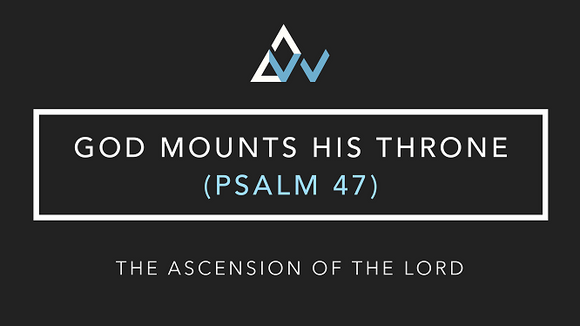 God Mounts His Thrown (Psalm 47) [Ascension of the Lord | Year A]