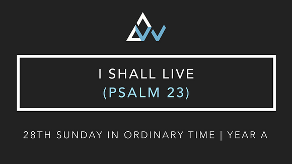 I Shall Live (Psalm 23) [28th Sunday in Ordinary Time | Year A]