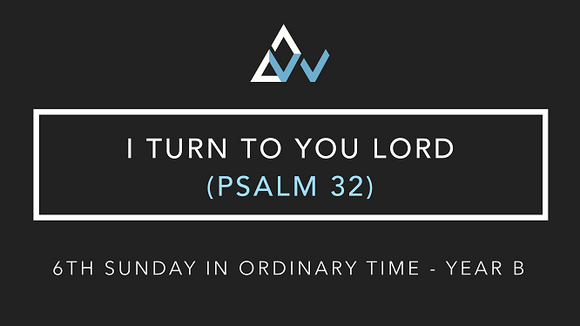 I Turn To You Lord (Psalm 32) [6th Sunday in Ordinary Time | Year B]