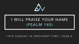 I Will Praise Your Name (Psalm 145) [14th Sunday in Ordinary Time | Year A]