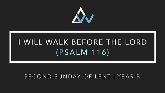 I Will Walk Before The Lord (Psalm 116) [2nd Sunday of Lent | Year B]
