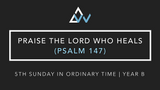 Praise The Lord Who Heals (Psalm 147) [5th Sunday in Ordinary Time | Year B]