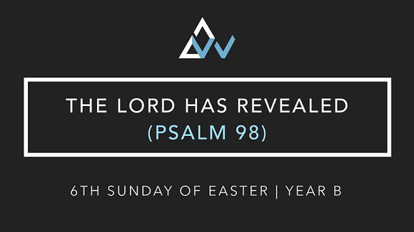 The Lord Has Revealed (Psalm 98) [6th Sunday of Easter | Year B]