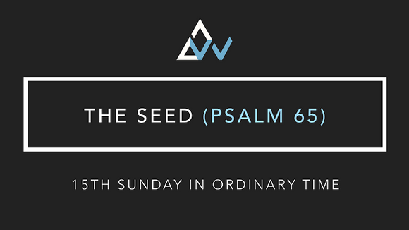 The Seed (Psalm 65) [15th Sunday in Ordinary Time | Year A]