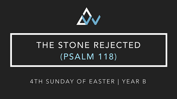The Stone Rejected (Psalm 118) [4th Sunday of Easter | Year B]