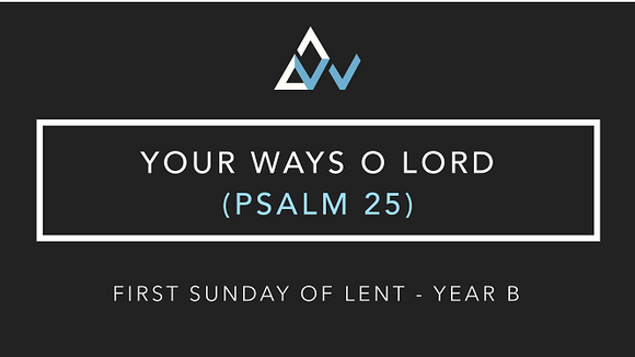 Your Ways O Lord (Psalm 25) [1st Sunday of Lent | Year B]