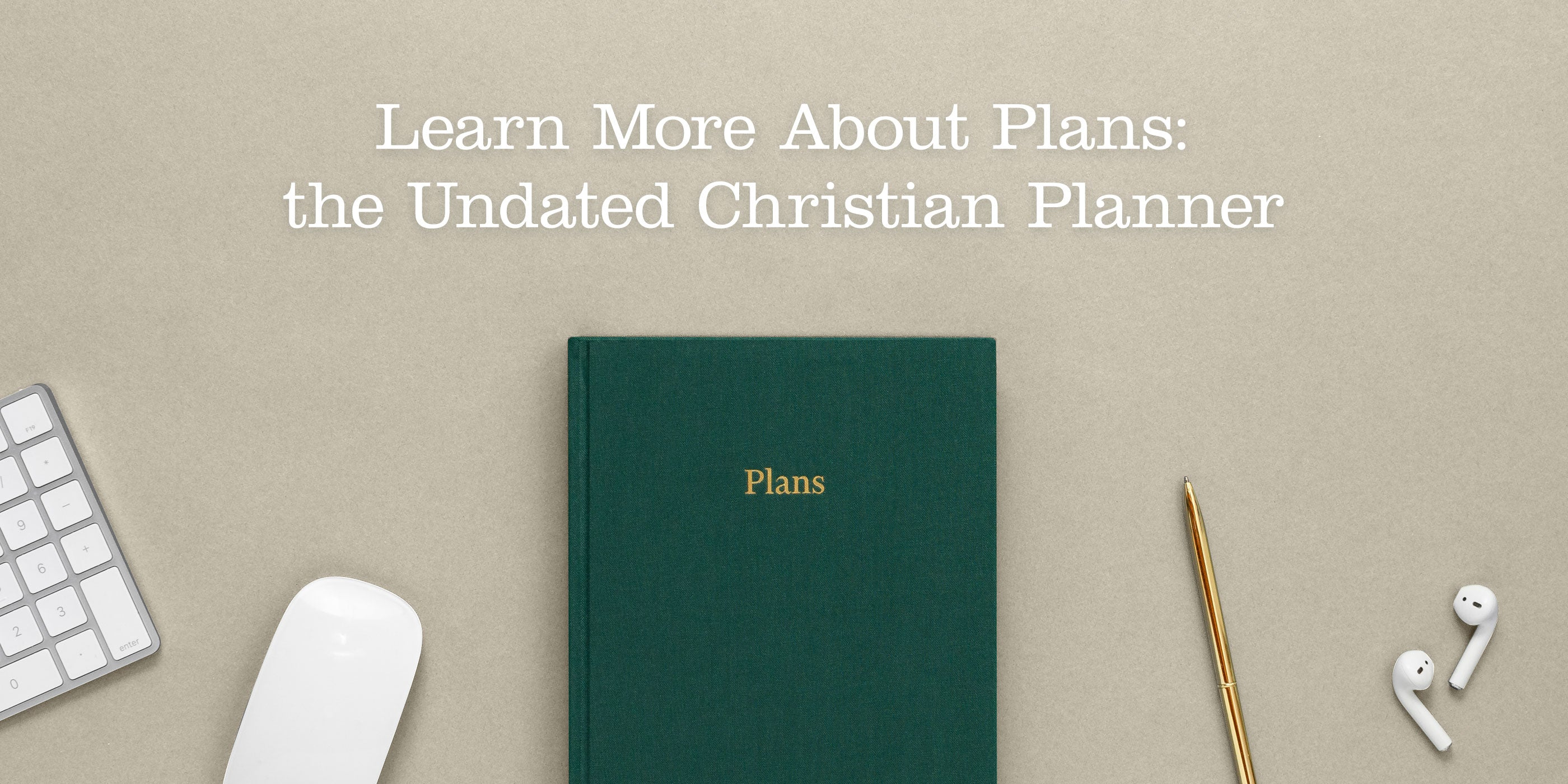 Learn more about Plans: the Undated Christian Planner. Desk scene with a keyboard, mouse, planner, brass pen, and wireless earbud headphones.