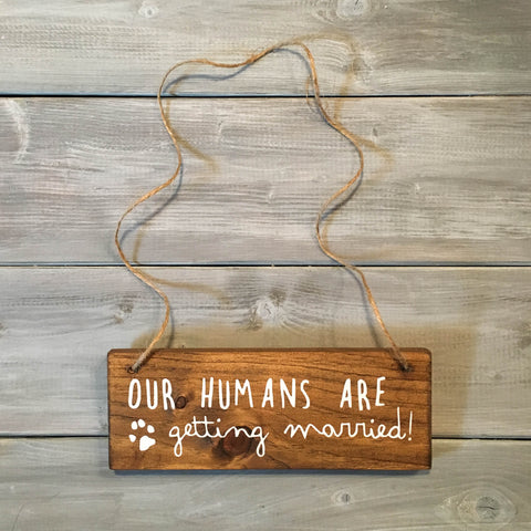 Our Humans Are Getting Married Dog Sign | Wood Wedding Sign - Designed With Love