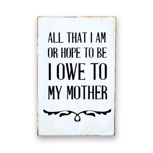 All That I Am Or Hope To Be I Owe To My Mother | Distressed Rustic Wood Sign | Mother's Day Gift