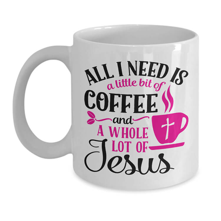 All I Need is Coffee and Jesus Mug - White
