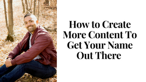 How to Create More Content to Get Your Name Out There