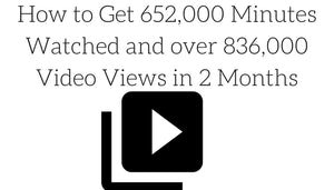 How to Get 652,000 Minutes Watched and over 836,000 Video Views in 2 Months