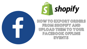 How to Export Orders From Your Shopify Store and Upload them Onto Your Facebook Offline Events
