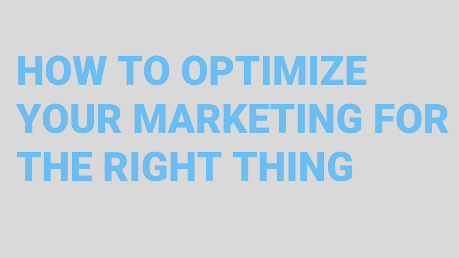 How to optimize your marketing for the RIGHT thing