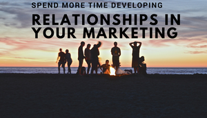 Spend More Time Developing Your Relationships In Your Marketing