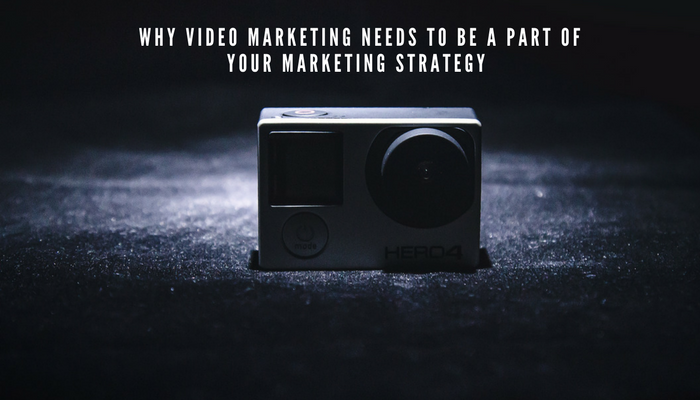 Why Video Marketing Needs to Be a Part Of Your Marketing Strategy