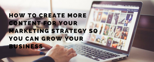 How to create more content for your marketing strategy so you can grow your business