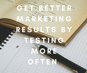 Get Better Marketing Results By Testing More Often