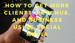 How to get more clients, revenue, and business using social media