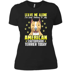 Leave Me Alone I'm Only Talking To My Stafford Shire Today Women's T-Shirt - PrintMeLLC