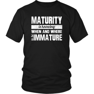Maturity Is Knowing When And Where To Be Immature Unisex T-Shirt