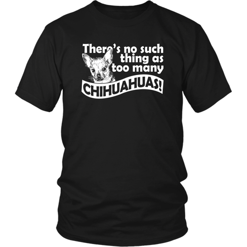There Is No Such Thing As Too Many Chihuahuas Unisex T-Shirt