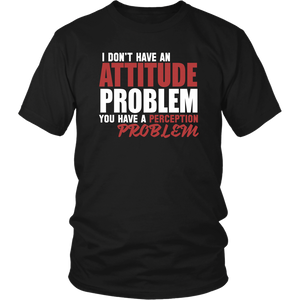 I Don't Have An Attitude Problem You Have A Perception Problem Unisex T-Shirt