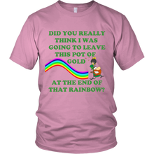 Did You Really Think I Was Going To Leave This Pot Of Gold Unisex T-Shirt