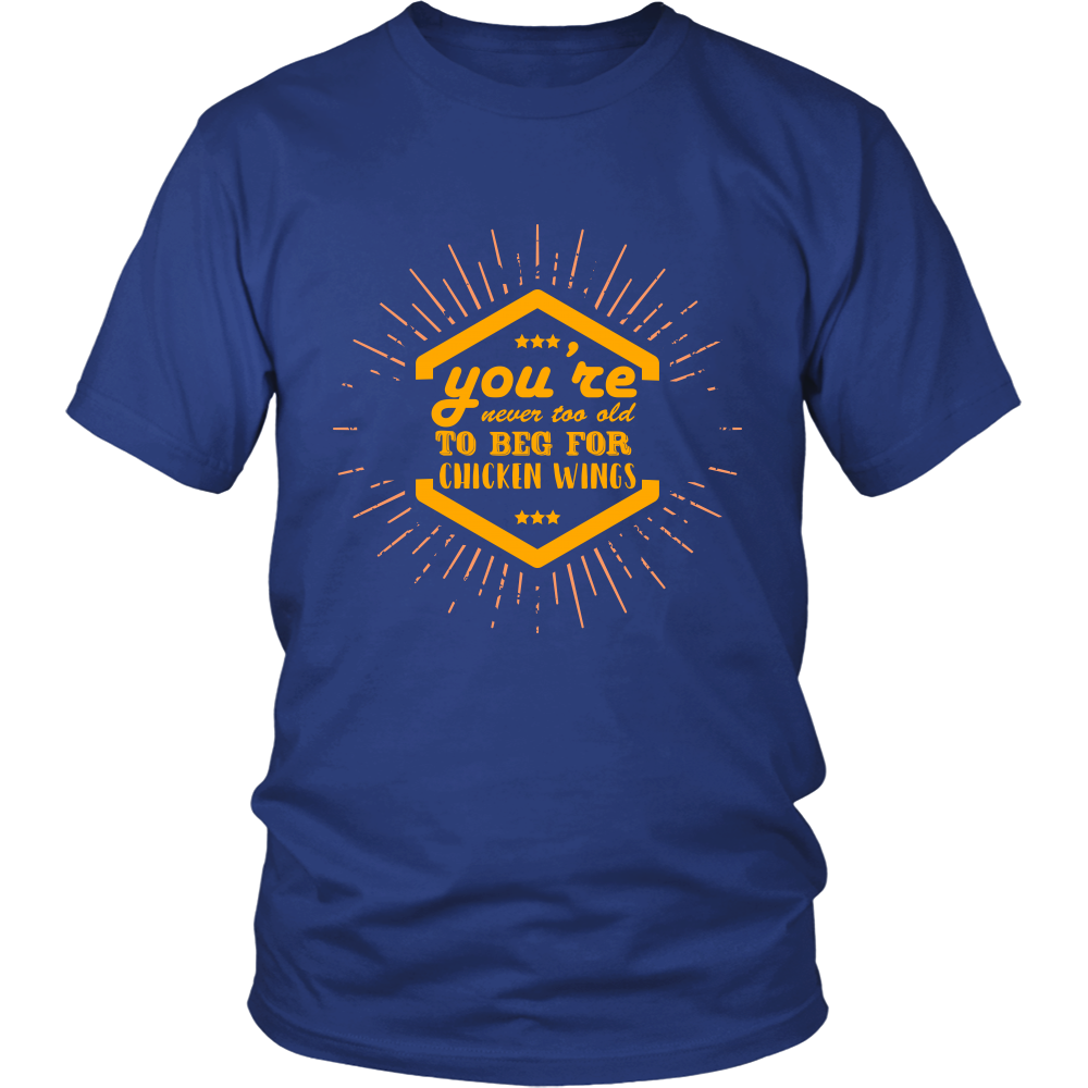 You're Not Too Old To Beg For Chicken Wings Unisex T-Shirt