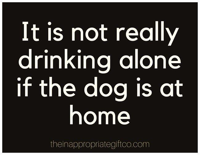 It is not really drinking alone if the dog is at home