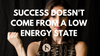 Success doesn't come from a low energy state!
