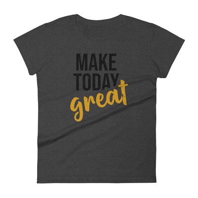 MAKE TODAY GREAT Women's Short Sleeve T-shirt