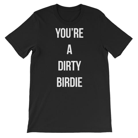 YOU'RE A DIRTY BIRDIE Short-Sleeve Unisex T -Shirt