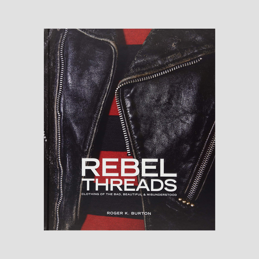 Roger K. Burton │ Rebel Threads: Clothing of the Bad, Beautiful & Misunderstood