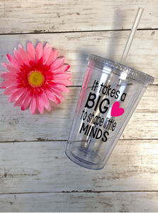 """It Takes A Big Heart To Shape Little Minds"" Tumbler 