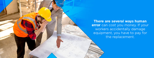 Human error can also cost you more money if workers accidentally damage equipment or you have to pay for replacements