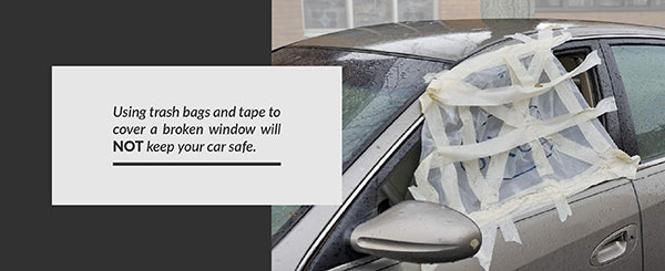 Using trash bags and tape to cover a broken window will not keep your car safe