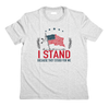 I Stand Patriotic T-Shirt (MADE IN THE USA)
