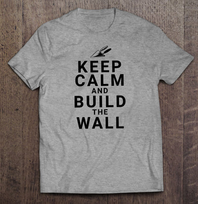 Keep Calm and Build the Wall T-Shirt (MADE IN THE USA)
