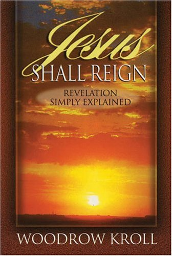 """Jesus Shall Reign: Revelation Simply Explained"" by Woodrow Kroll"