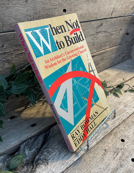 """When Not to Build: An Architect's Unconventional Wisdom for the Growing Church"" by Ray Bowman with Eddy Hall"