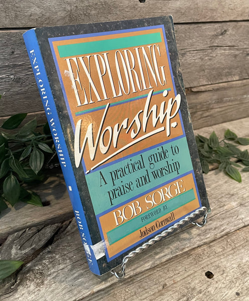 """Exploring Worship: A Practical Guide to Praise and Worship"" by Bob Sorge"