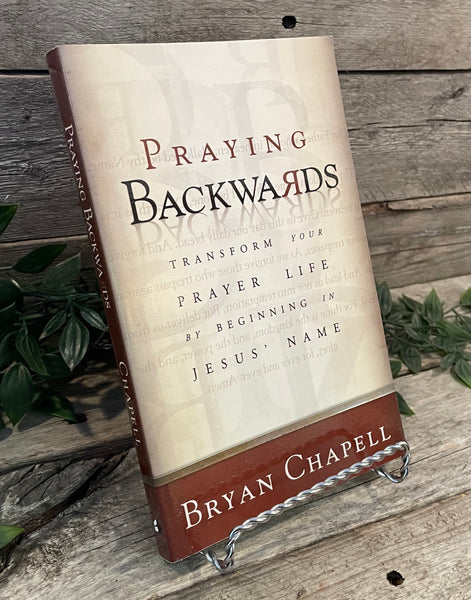 """Praying Backwards: Transform Your Prayer Life By Beginning In Jesus' name"" by Bryan Chapell"