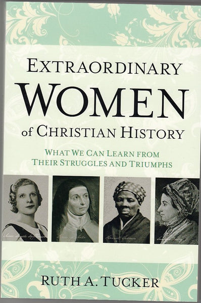 """Extraordinary Women of Christian History: What We Can Learn From Their Struggles and Triumphs"" by Ruth A. Tucker"