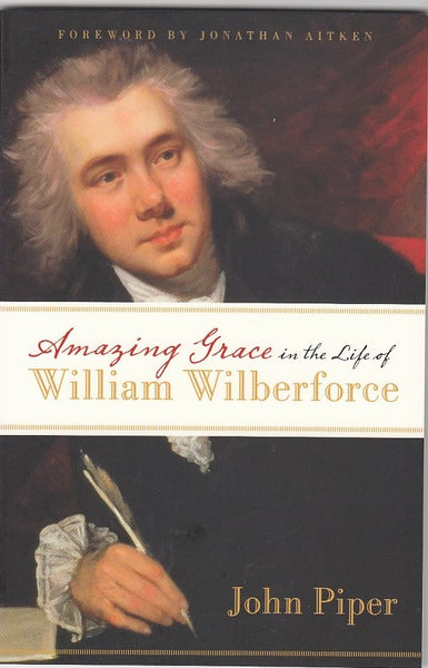 """Amazing Grace in the Life of William Wilberforce"" by John Piper"