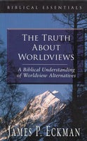 """The Truth About Worldviews: A Biblical Understanding of Worldview Alternatives"" by James P. Eckman"