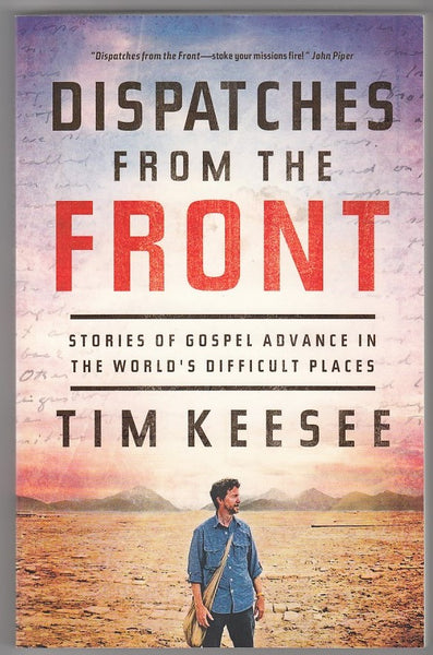 """Dispatches from the Front: Stories of Gospel Advance in the World's Difficult Places"" by Tim Keesee"