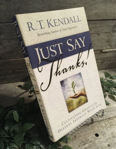 """Just Say Thanks! Cultivating Gratitude Deepens Intimacy With God"" by R.T. Kendall"